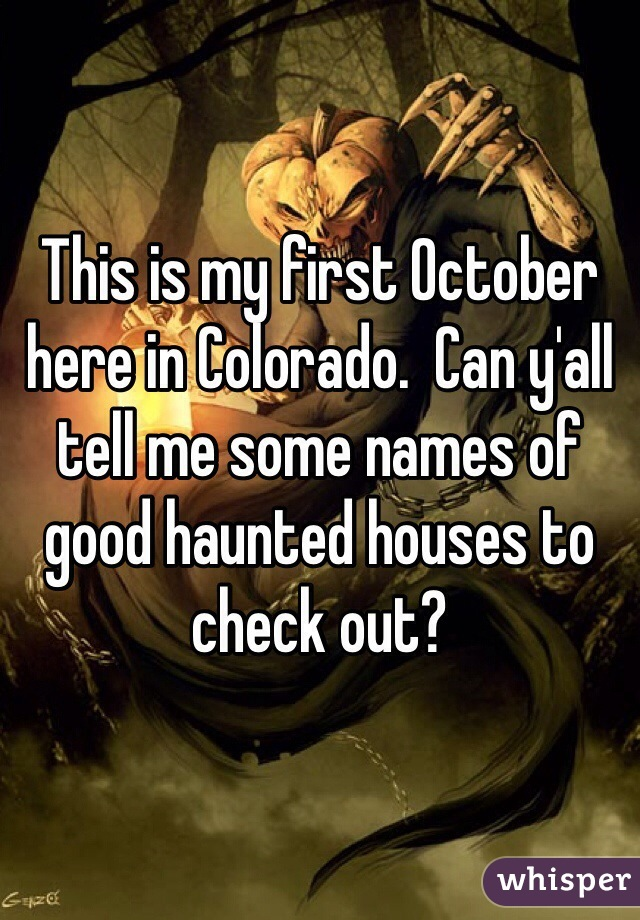 This is my first October here in Colorado.  Can y'all tell me some names of good haunted houses to check out?
