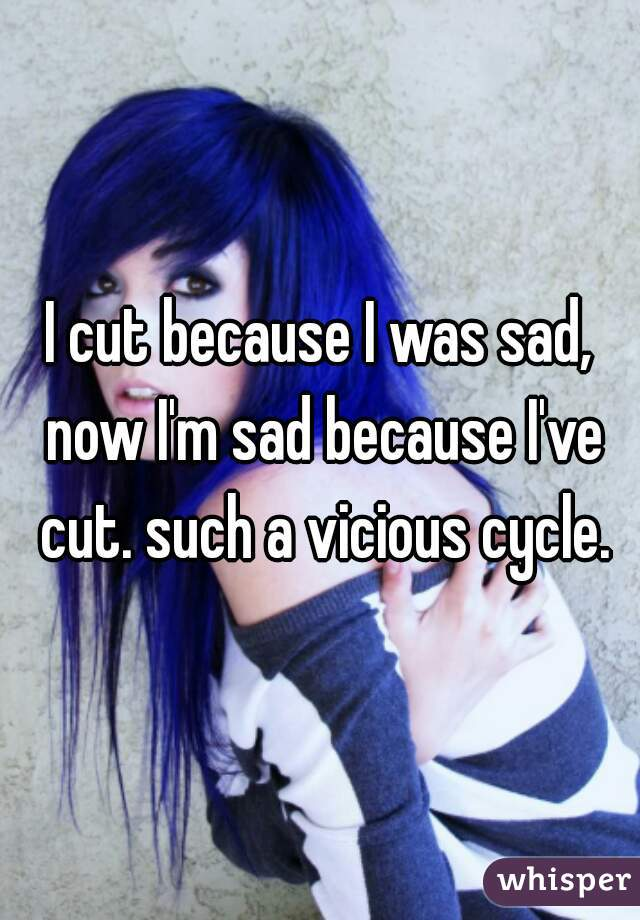 I cut because I was sad, now I'm sad because I've cut. such a vicious cycle.