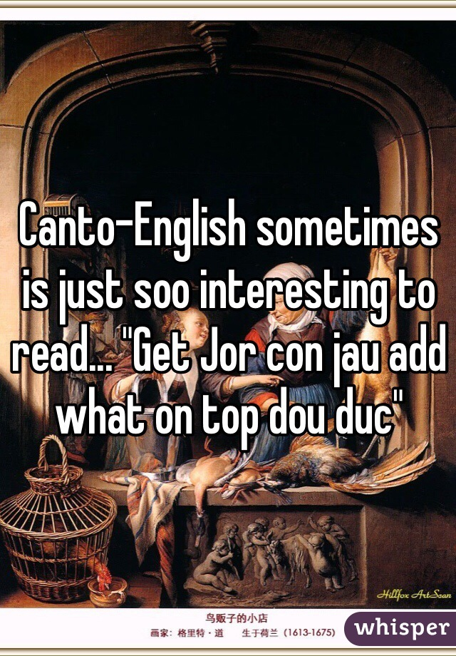 """Canto-English sometimes is just soo interesting to read... """"Get Jor con jau add what on top dou duc"""""""