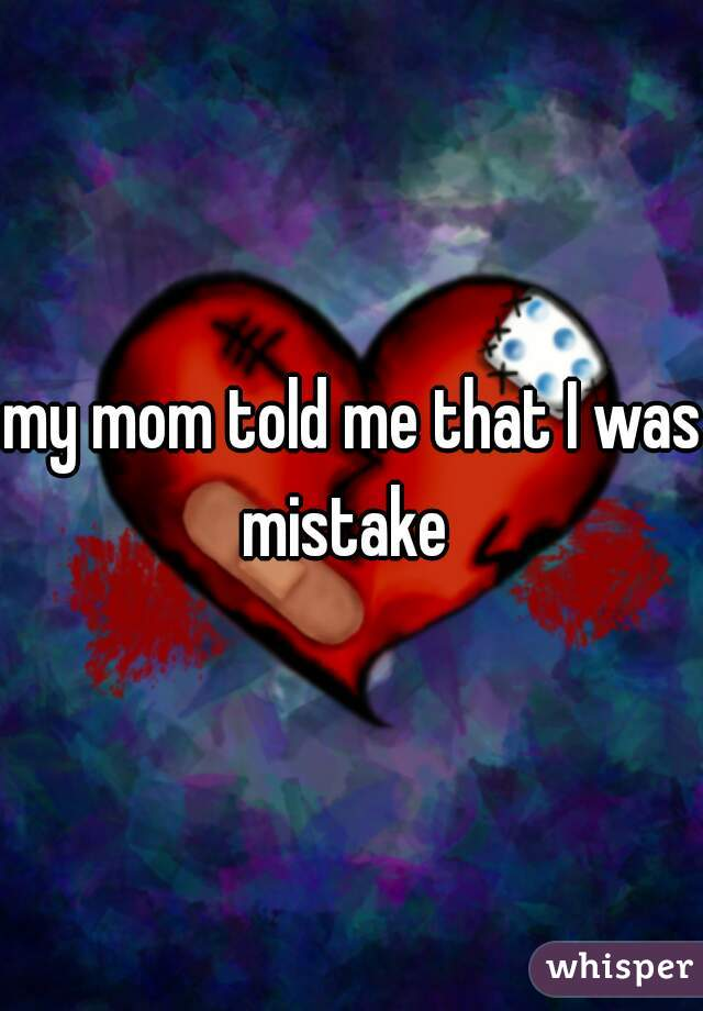 my mom told me that I was mistake