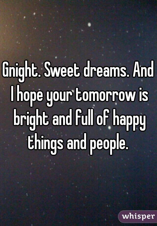 Gnight. Sweet dreams. And I hope your tomorrow is bright and full of happy things and people.