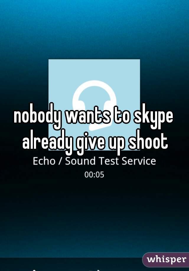 nobody wants to skype already give up shoot