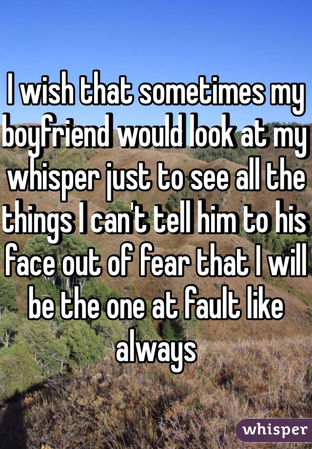 I wish that sometimes my boyfriend would look at my whisper just to see all the things I can't tell him to his face out of fear that I will be the one at fault like always