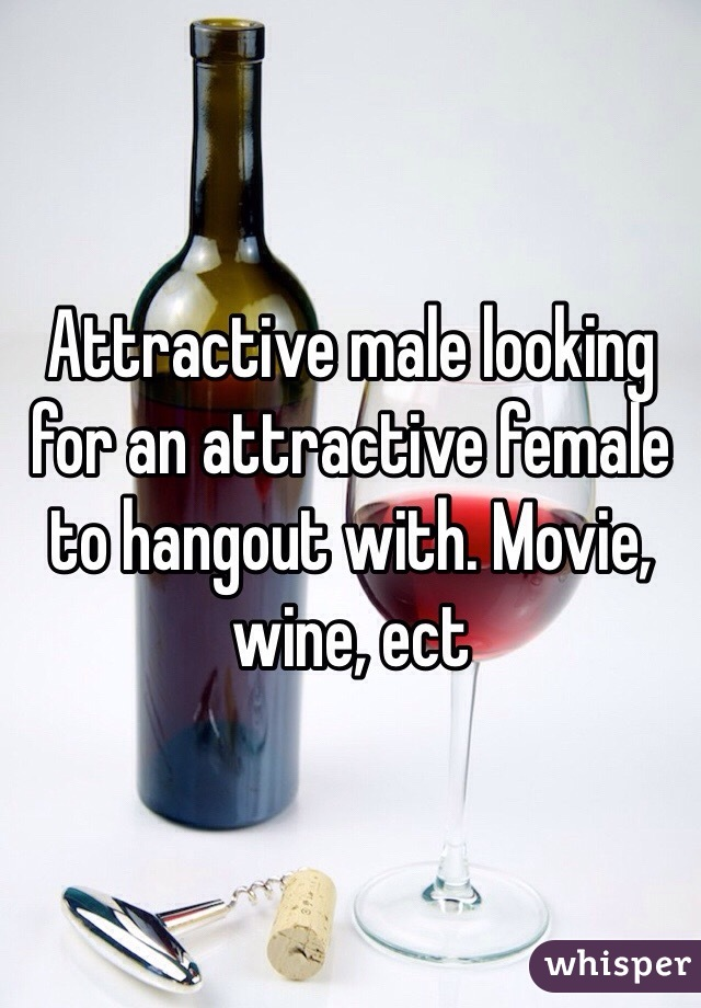 Attractive male looking for an attractive female to hangout with. Movie, wine, ect