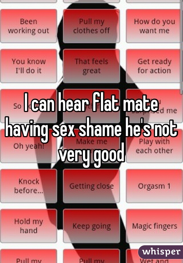 I can hear flat mate having sex shame he's not very good