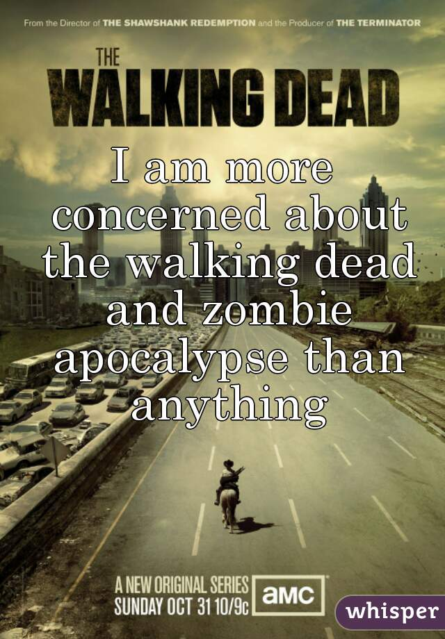 I am more concerned about the walking dead and zombie apocalypse than anything