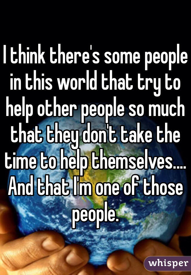 I think there's some people in this world that try to help other people so much that they don't take the time to help themselves.... And that I'm one of those people.