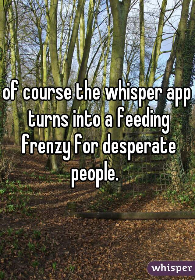 of course the whisper app turns into a feeding frenzy for desperate people.