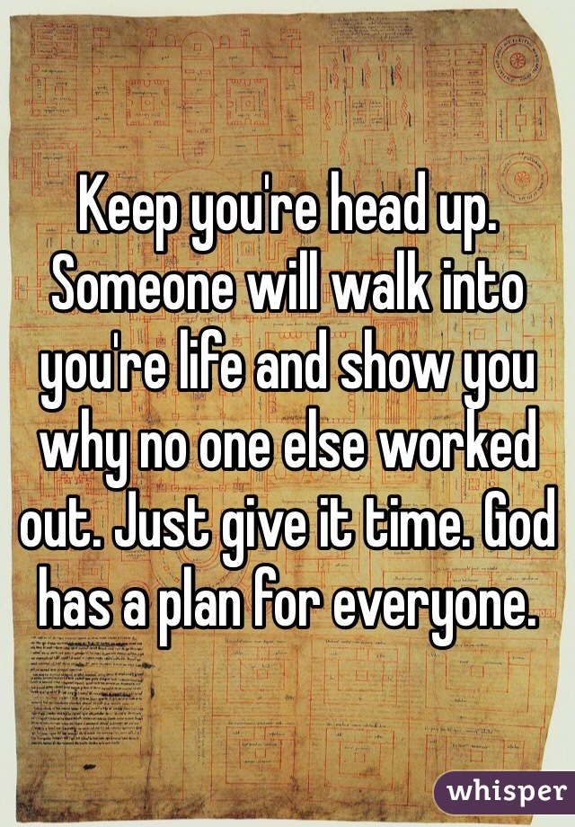 Keep you're head up. Someone will walk into you're life and show you why no one else worked out. Just give it time. God has a plan for everyone.