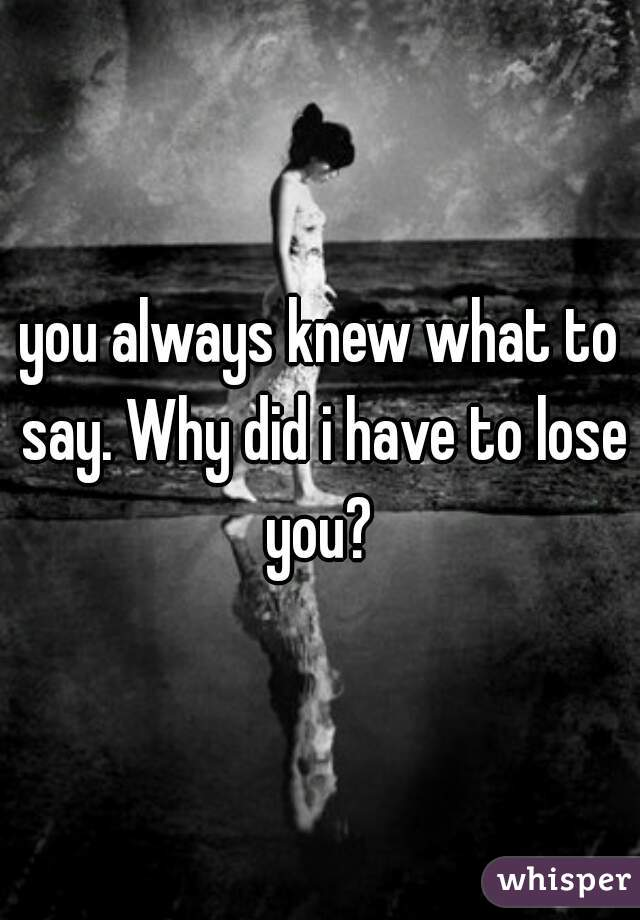you always knew what to say. Why did i have to lose you?