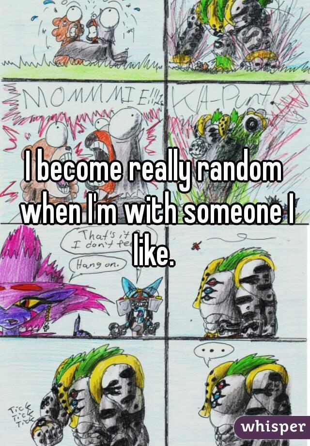 I become really random when I'm with someone I like.