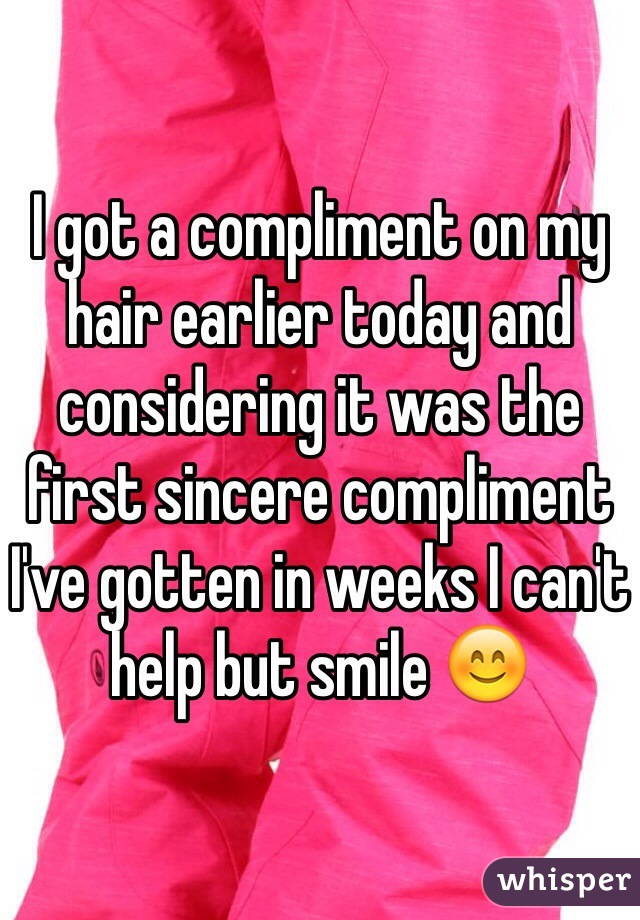 I got a compliment on my hair earlier today and considering it was the first sincere compliment I've gotten in weeks I can't help but smile 😊