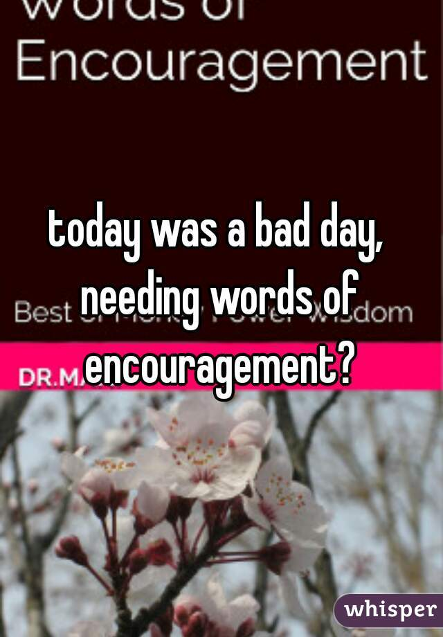 today was a bad day, needing words of encouragement?