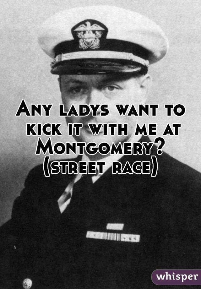 Any ladys want to kick it with me at Montgomery?  (street race)