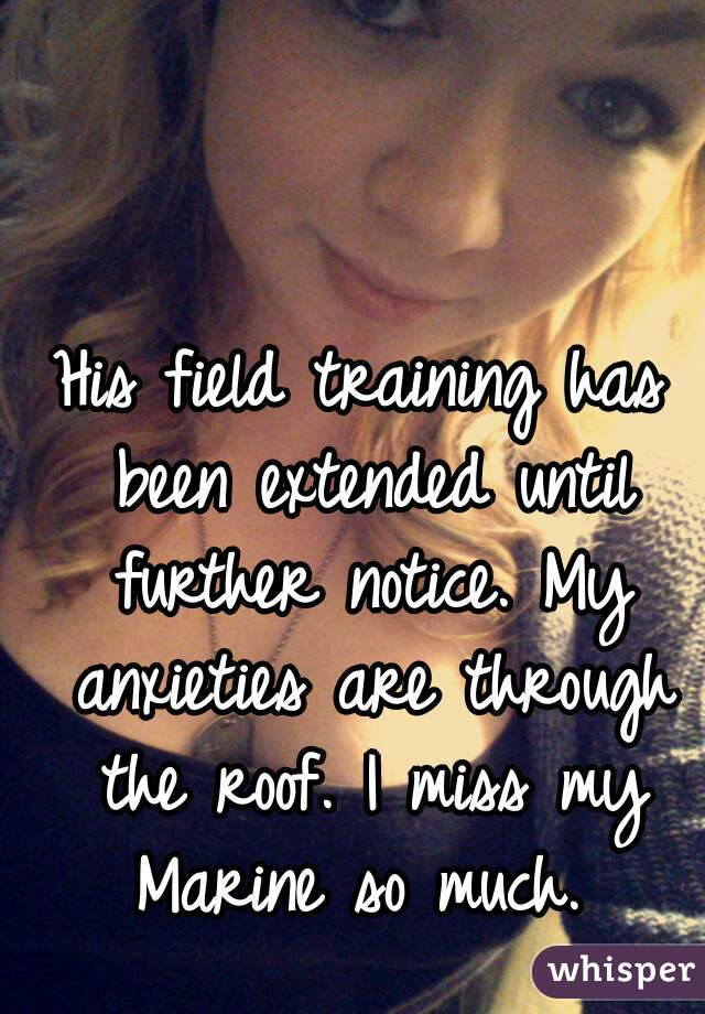 His field training has been extended until further notice. My anxieties are through the roof. I miss my Marine so much.