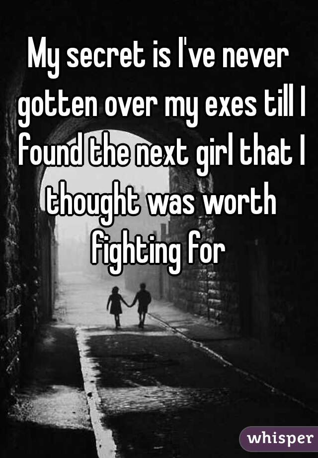 My secret is I've never gotten over my exes till I found the next girl that I thought was worth fighting for