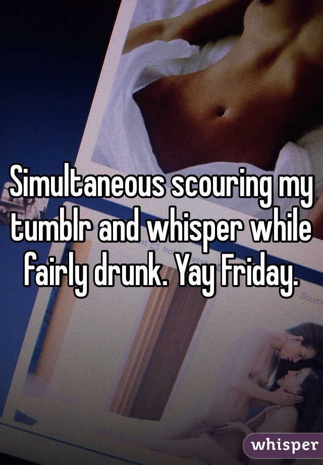 Simultaneous scouring my tumblr and whisper while fairly drunk. Yay Friday.
