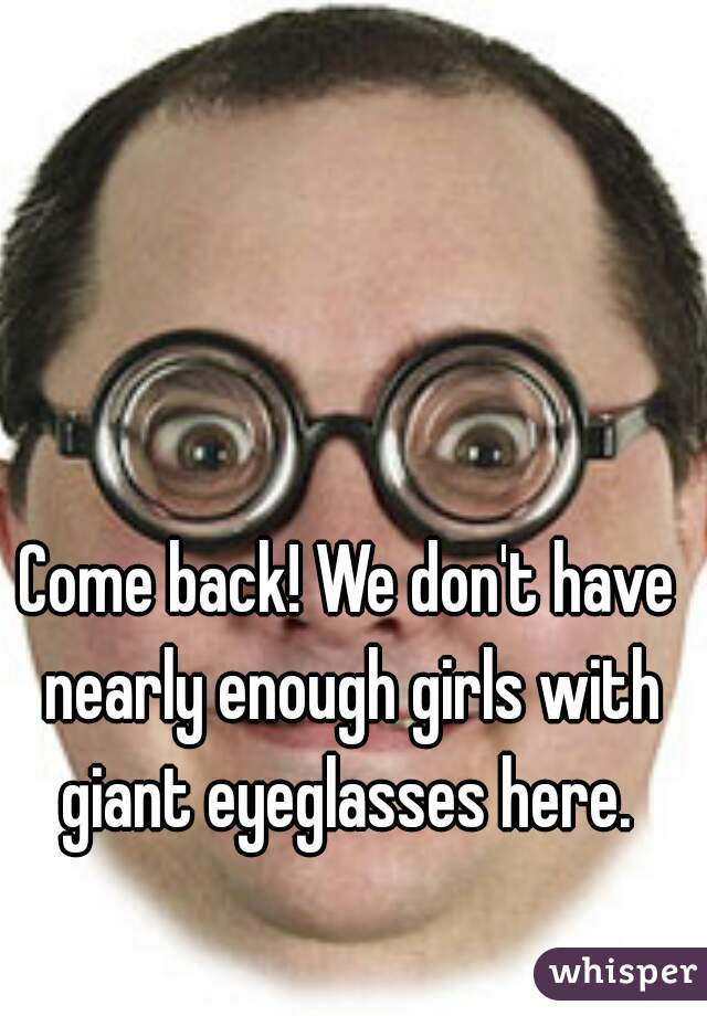 Come back! We don't have nearly enough girls with giant eyeglasses here.