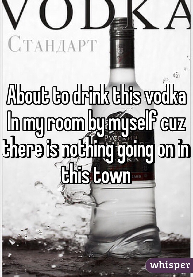 About to drink this vodka In my room by myself cuz there is nothing going on in this town