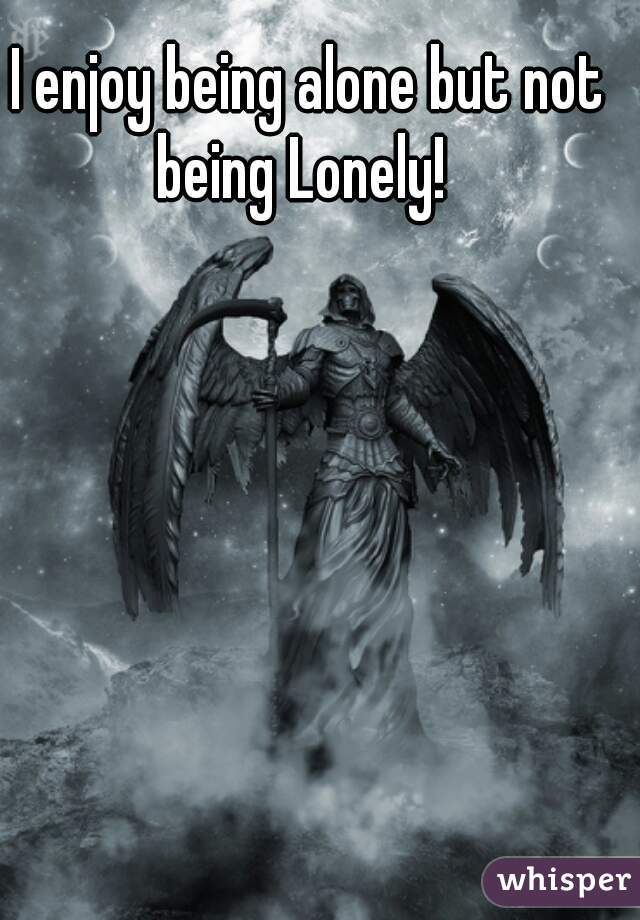 I enjoy being alone but not being Lonely!