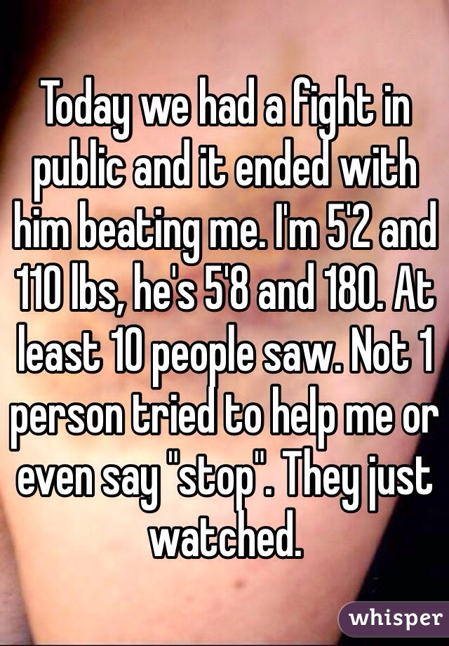 "Today we had a fight in public and it ended with him beating me. I'm 5'2 and 110 lbs, he's 5'8 and 180. At least 10 people saw. Not 1 person tried to help me or even say ""stop"". They just watched."