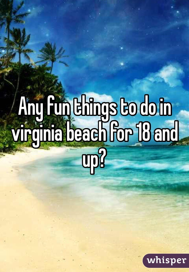 Any fun things to do in virginia beach for 18 and up?