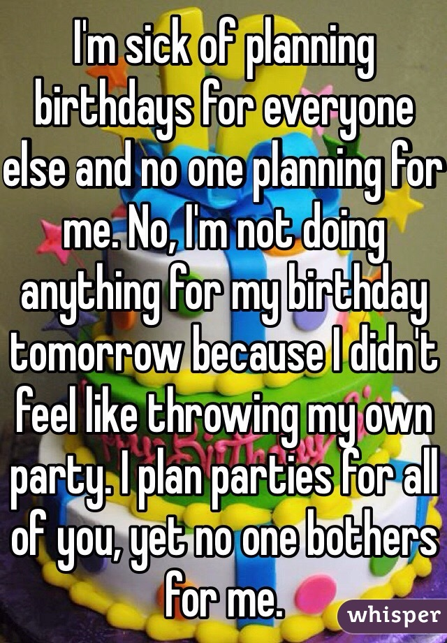 I'm sick of planning birthdays for everyone else and no one planning for me. No, I'm not doing anything for my birthday tomorrow because I didn't feel like throwing my own party. I plan parties for all of you, yet no one bothers for me.