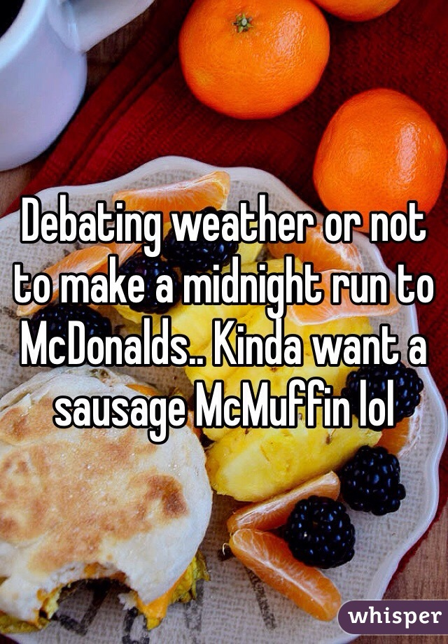 Debating weather or not to make a midnight run to McDonalds.. Kinda want a sausage McMuffin lol