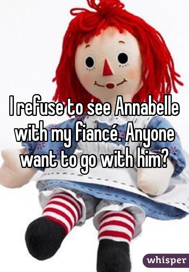 I refuse to see Annabelle with my fiancé. Anyone want to go with him?