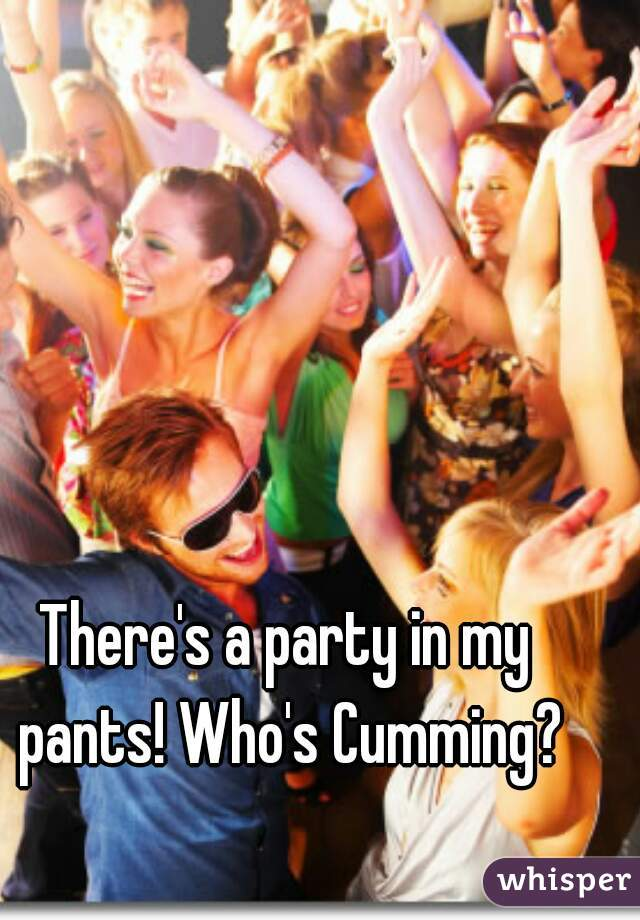There's a party in my pants! Who's Cumming?