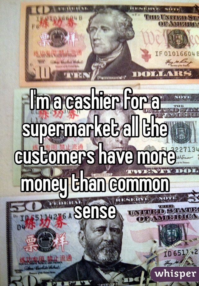 I'm a cashier for a supermarket all the customers have more money than common sense