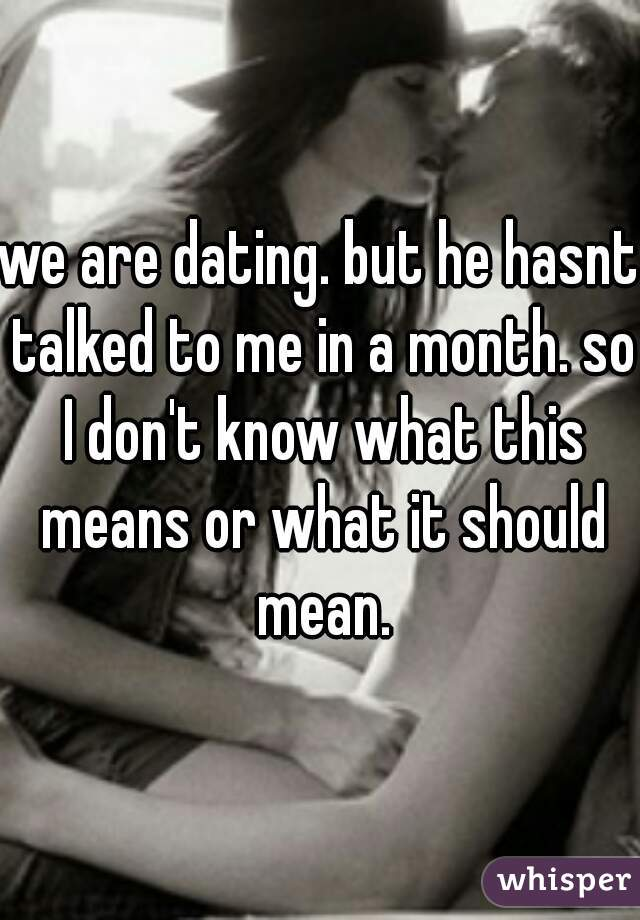 we are dating. but he hasnt talked to me in a month. so I don't know what this means or what it should mean.