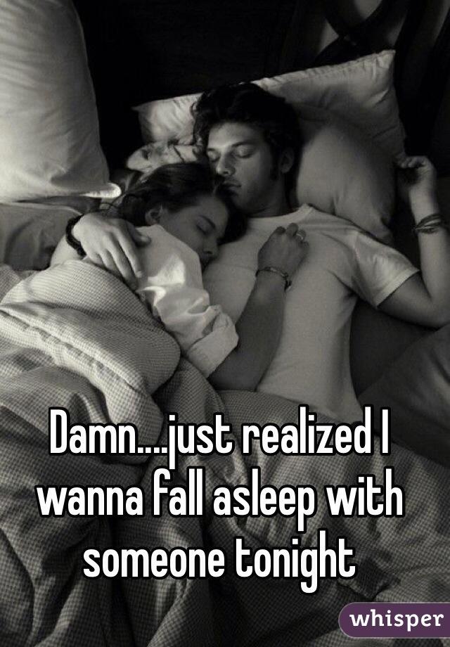 Damn....just realized I wanna fall asleep with someone tonight