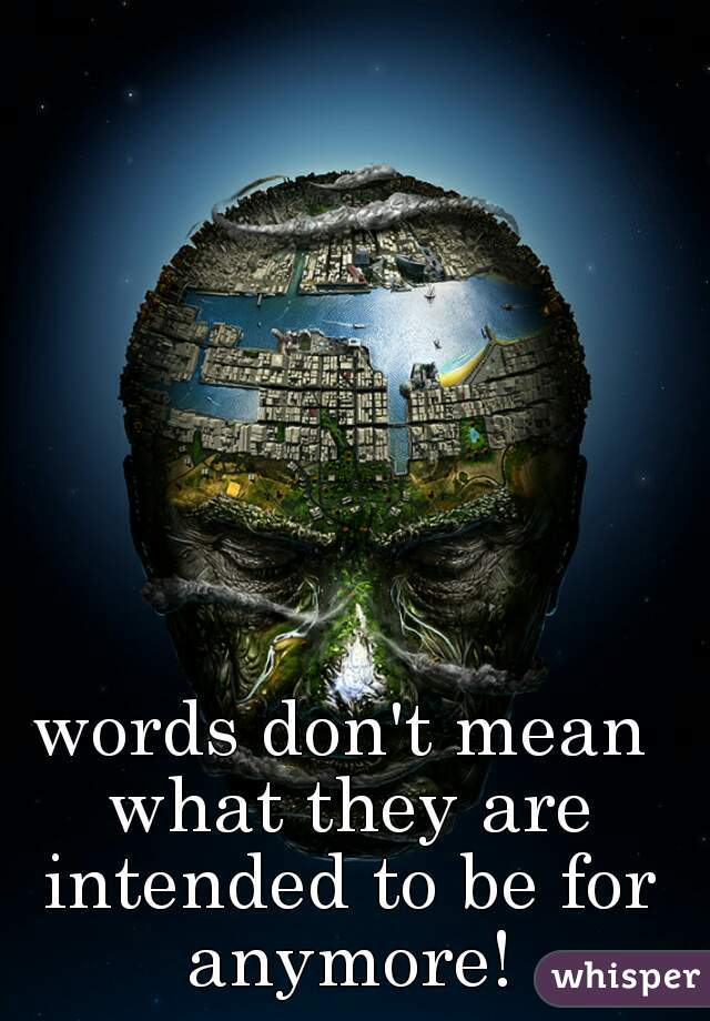 words don't mean what they are intended to be for anymore!