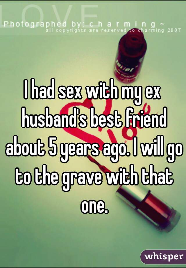 I had sex with my ex husband's best friend about 5 years ago. I will go to the grave with that one.