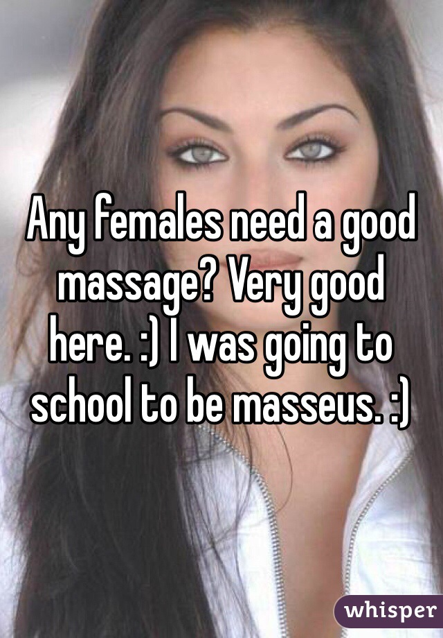 Any females need a good massage? Very good here. :) I was going to school to be masseus. :)