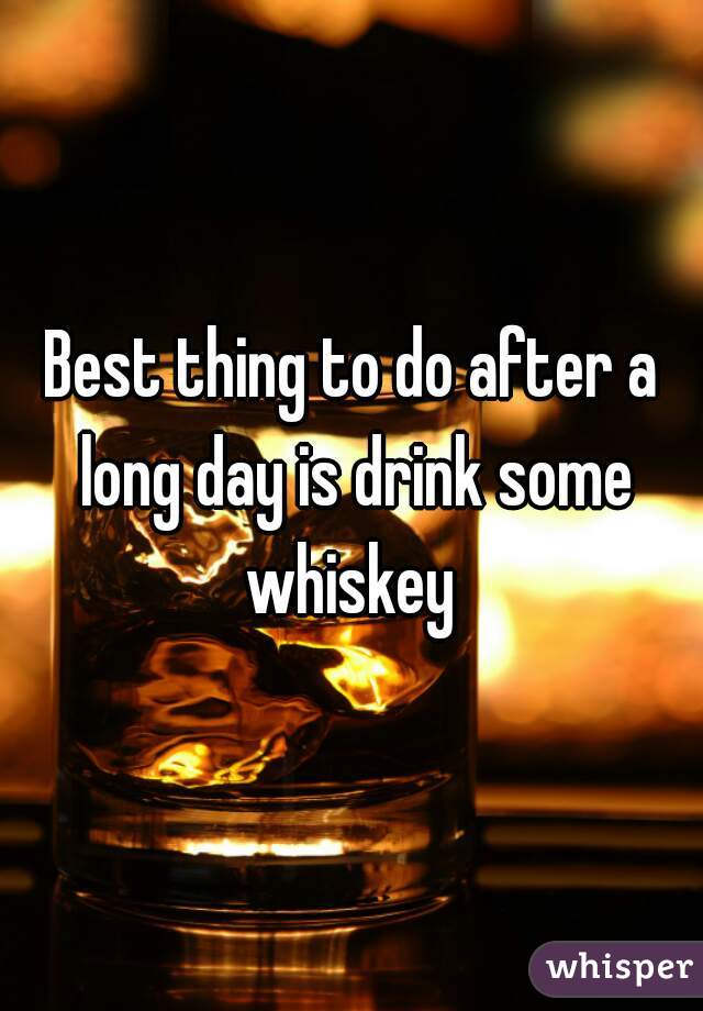 Best thing to do after a long day is drink some whiskey