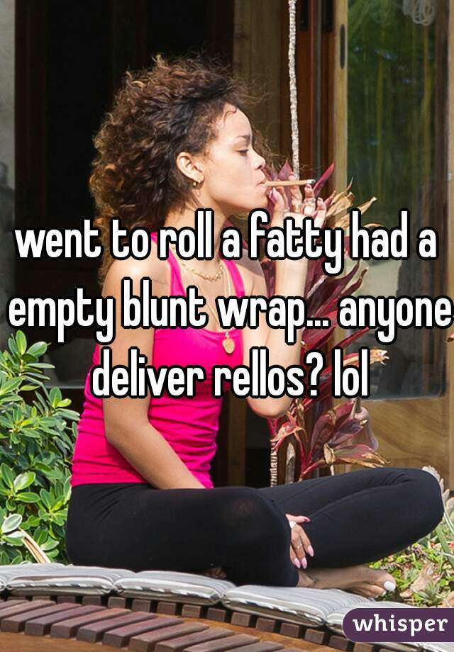 went to roll a fatty had a empty blunt wrap... anyone deliver rellos? lol