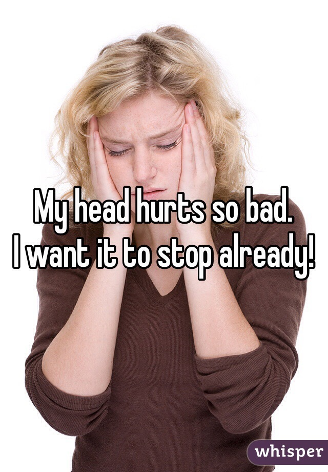 My head hurts so bad.  I want it to stop already!