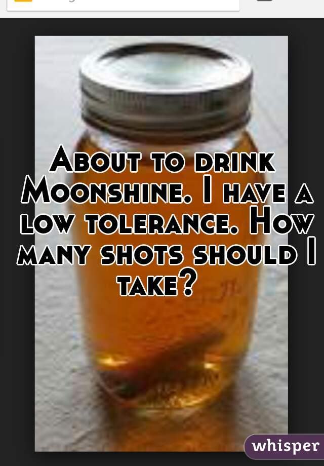 About to drink Moonshine. I have a low tolerance. How many shots should I take?