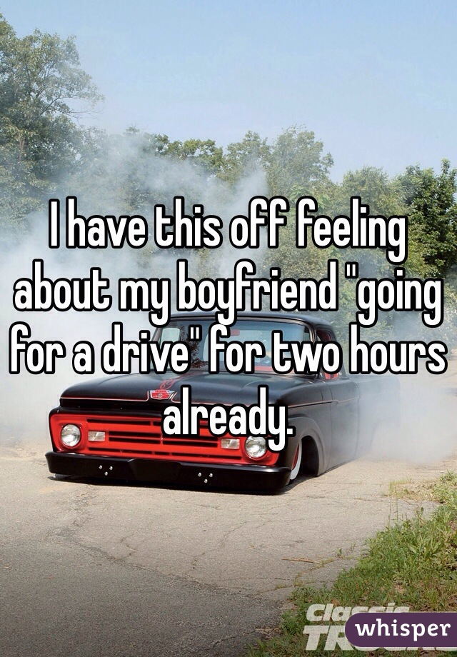 "I have this off feeling about my boyfriend ""going for a drive"" for two hours already."