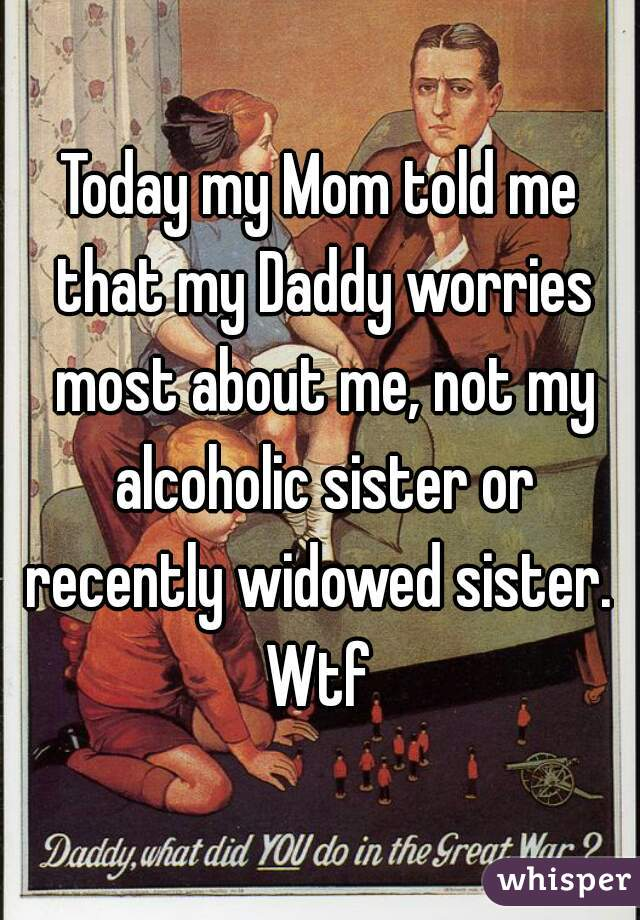 Today my Mom told me that my Daddy worries most about me, not my alcoholic sister or recently widowed sister.  Wtf