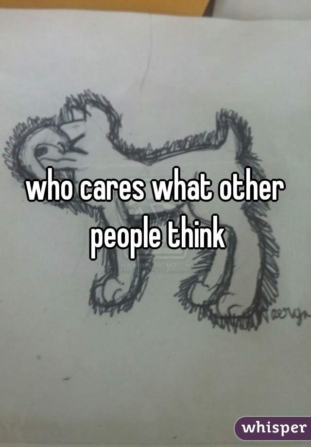 who cares what other people think