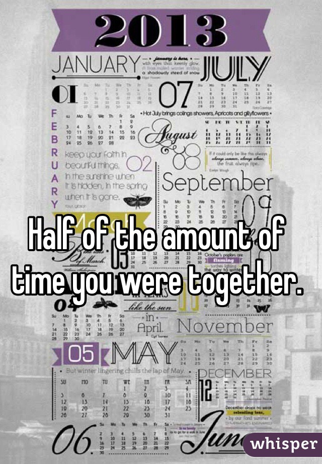 Half of the amount of time you were together.