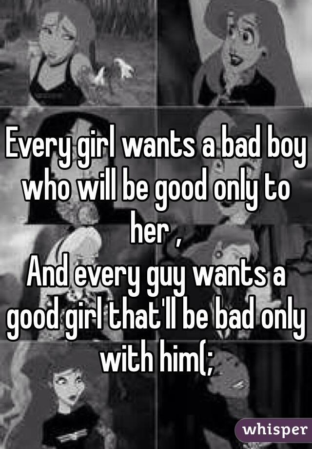 every girl wants a bad boy