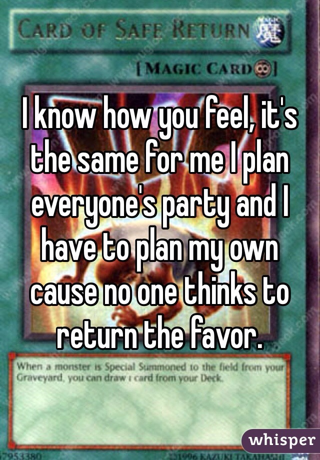 I know how you feel, it's the same for me I plan everyone's party and I have to plan my own cause no one thinks to return the favor.