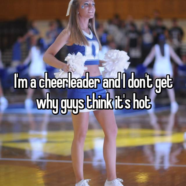 I'm a cheerleader and I don't get why guys think it's hot