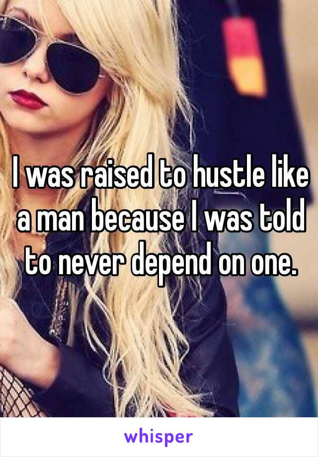 I was raised to hustle like a man because I was told to never depend on one.