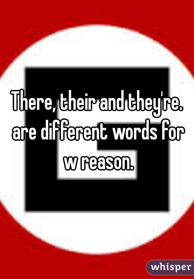 There, their and they're. are different words for w reason.