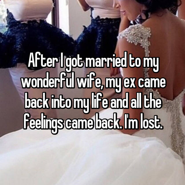 After I got married to my wonderful wife, my ex came back into my life and all the feelings came back. I'm lost.